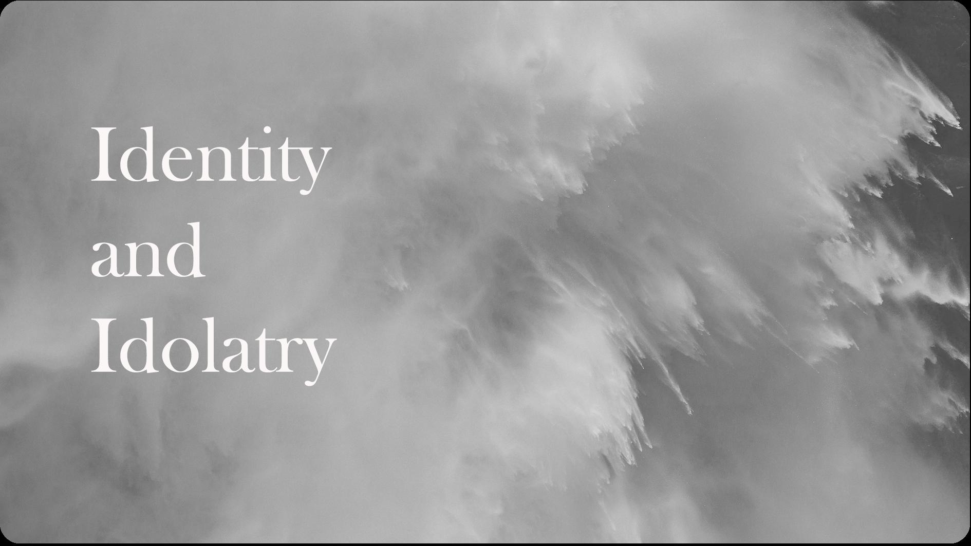 1. Identity and Idolatry | 07.01.18