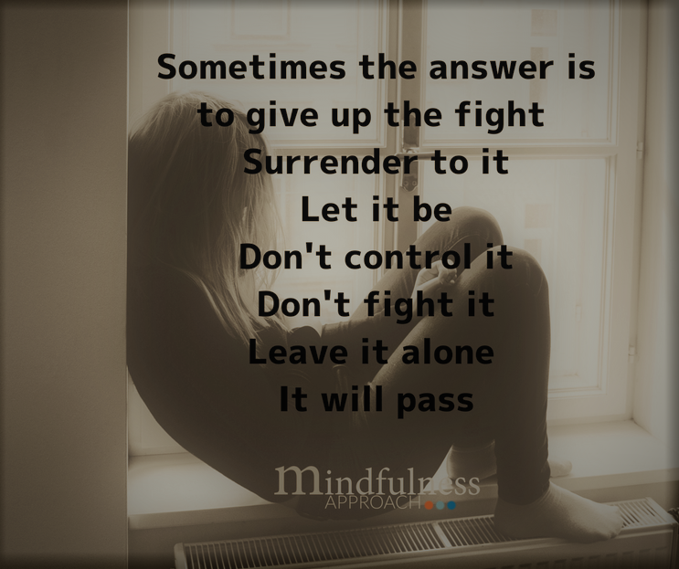 Sometimes the answer is to give up the fight Surrender to itLet it beDon't control itDon't fight itIt will pass if you leave it alone.png