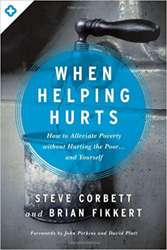 When Helping Hurts: How to Alleviate Poverty without Hurting the Poor...and Yourself, by Steve Corbett and Brian Fikkert