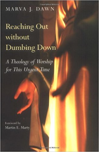 Reaching Out Without Dumbing Down: A Theology of Worship for This Urgent Time, by Marva J. Dawn