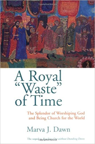 "A Royal ""Waste"" of Time: The Splender of Worshiping God and Being Church for the World, by Marva J dawn"