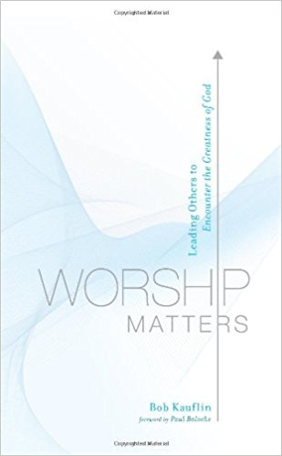 Worship Matters: Leading Others To Encounter the Greatness of God , by Bob Kauflin