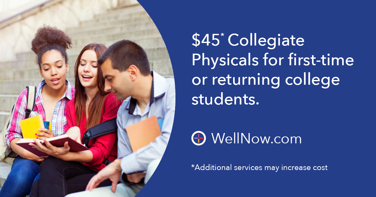 • Whether it's your first semester or your last season playing on the field, WellNow is there to help make it all better with college physicals starting at $45. No appointment needed or insurance required!