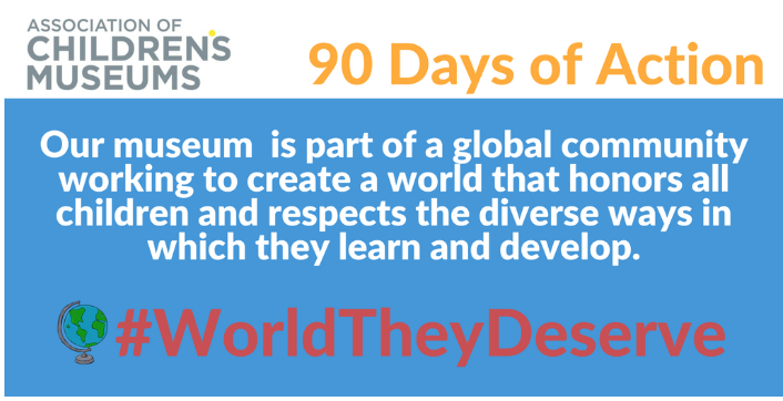 """[Image description: an example of a social media banner museums could use to promote the Association of Children's Museums 90 Day of Action campaign #WorldTheyDeserve. It reads """"Our museum is part of a global community working to create a world that honors all children and respects the diverse ways in which they learn and develop.""""]"""