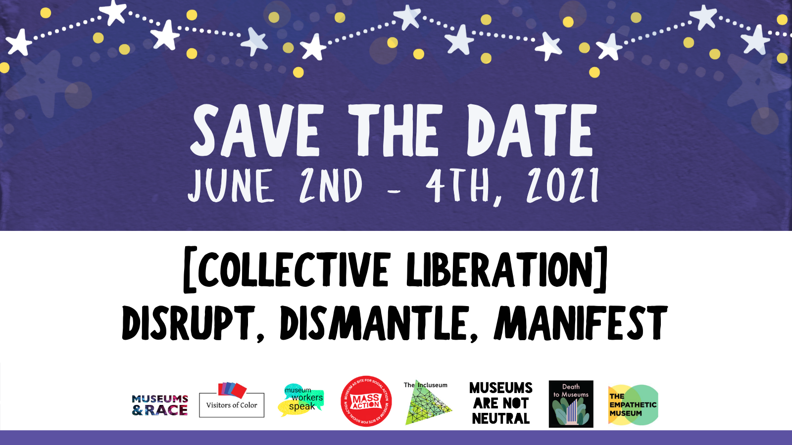 The top half of this image is deep purple with stars arranged in a constellation-like pattern at the very top. Below the stars, the text reads Save the Date, with a subheading beneath that reads June 2nd-4th, 2021. The bottom half of the image has a white background. The text reads [Collective Liberation] Disrupt and Manifest. At the bottom of the image there are eight logos lined up. Left to right, they are Museums & Race, Visitors of Color, Museum Workers Speak, MASS Action, The Incluseum, Museums are Not Neutral, Death to Museums, and The Empathetic Museum.