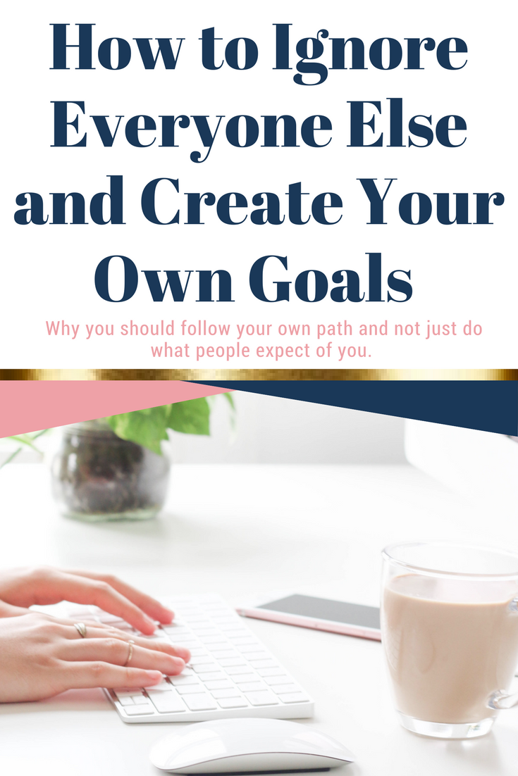 How to Ignore Everyone else and Create Your Own Goals. The Importance of choosing your own path and your passion rather than following the crowd.