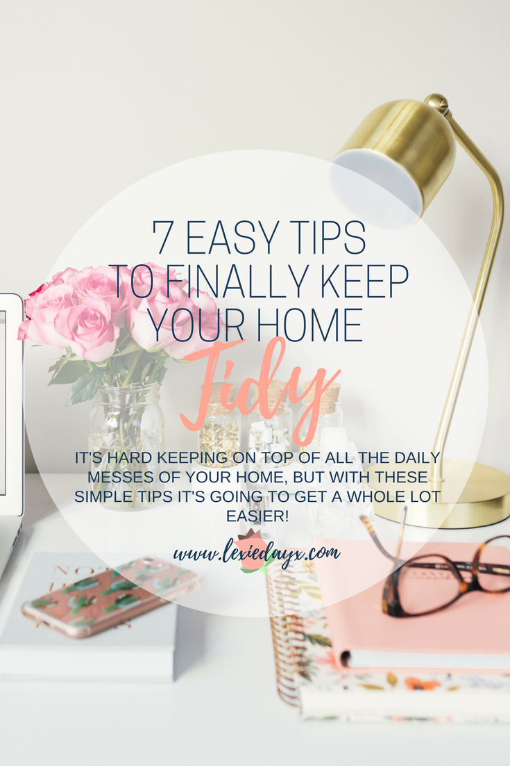 7 Simple Tips to Finally Keep Your Home Tidy For Good  I used to be so messy. I would have clothes all over my floor, I would never make my bed and I certainly wouldn't regularly clean or vacuum. But in the last two years, I have significantly improved how I look after my space. I always make sure to keep my room nice and tidy now and for the most part, it is always presentable. Find out how to keep your house or room clean and tidy at all times.