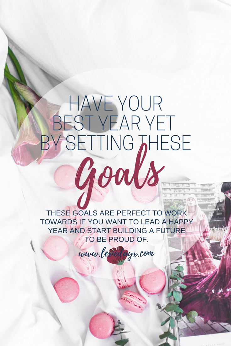 5 Goals You Need to Set Yourself to Have The Best Year Yet  Setting yourself goals is so important. If you don't have a vision of what you are working towards how do you know what route you need to go down? You wouldn't start driving somewhere without knowing the destination. If you are a bit stuck with what to set yourself that isn't too cliche or too difficult to attain then here are some Goals you need to set yourself to have the best year yet.