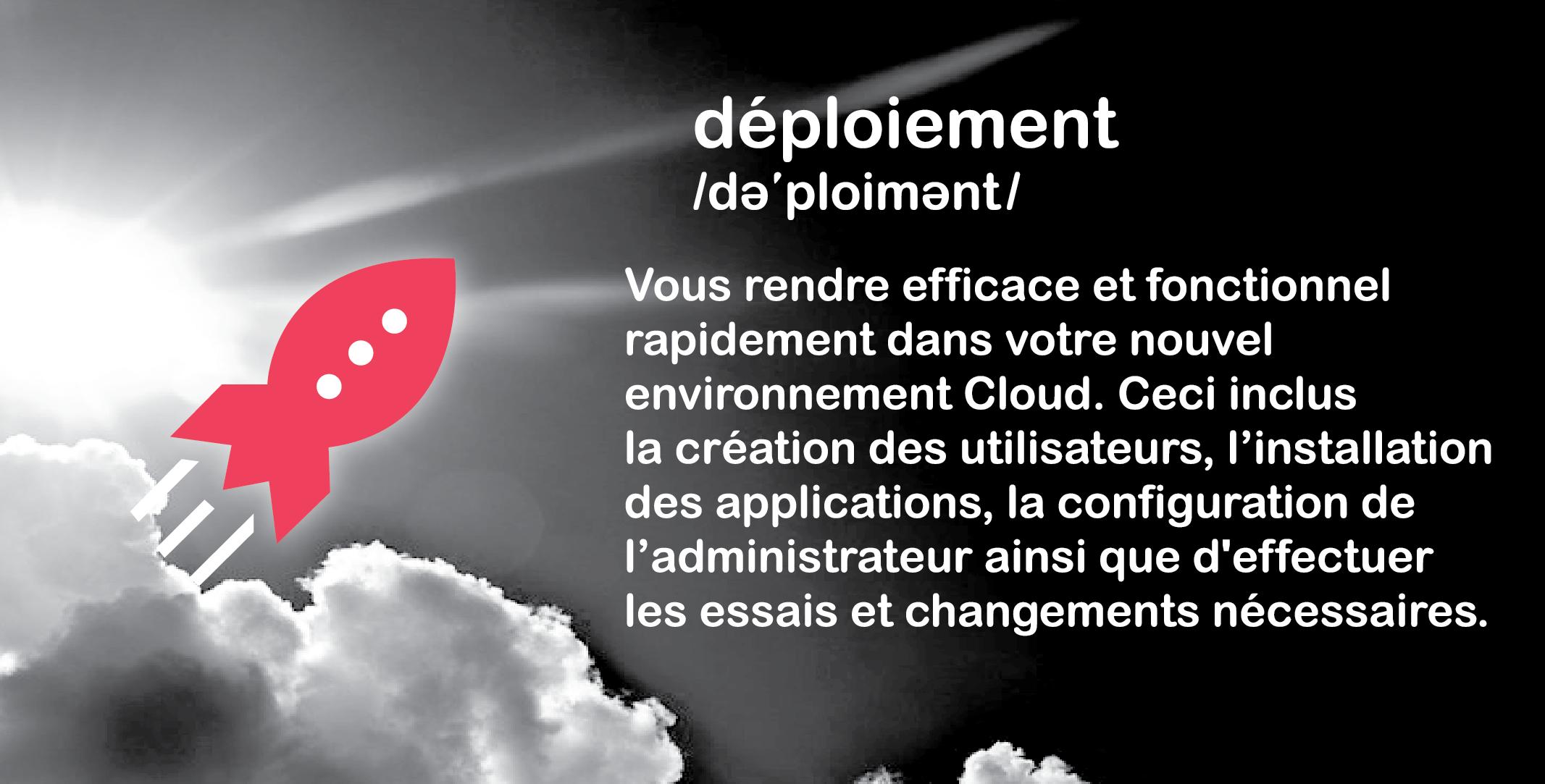 Le déploiement est une partie essentielle du transfert au «Cloud ». Formation= s'assurer que vous êtes prêt pour votre «Cloud ». Déploiement= s'assurer que votre «Cloud » est prêt pour vous. Notre équipe s'assure que tout est fonctionnel et que votre système est entièrement apte à être utilisé dès le premier jour.