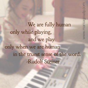"""We are fully human only while playing, and we play only when we are human in the truest sense of the word."" - Rudolf Steiner"