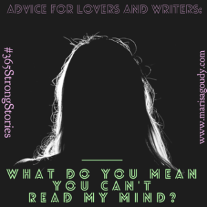 What do you mean you can't read my mind? Advice for lovers and writers #365StrongStories by Marisa Goudy