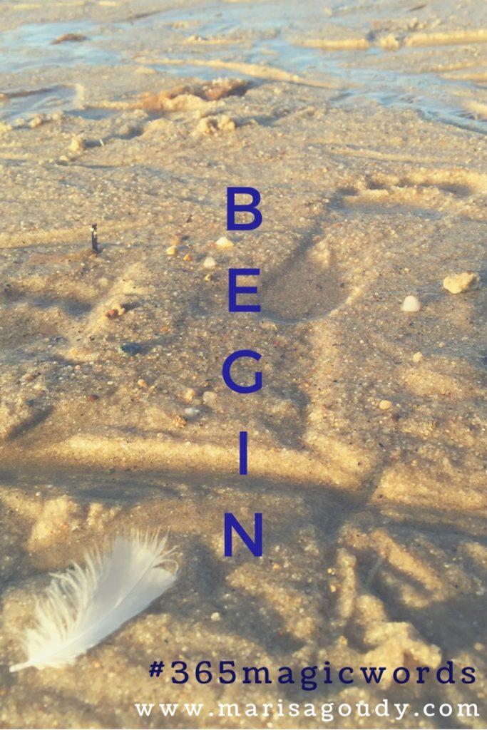 Begin. #365magicwords by Writer & Storytelling Coach Marisa Goudy