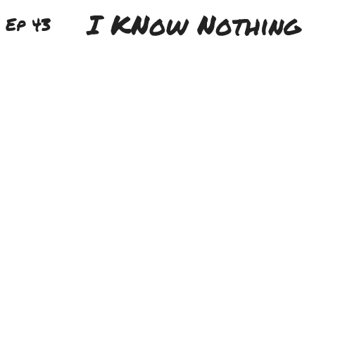 Ep 43 - I Know Nothing (1).png