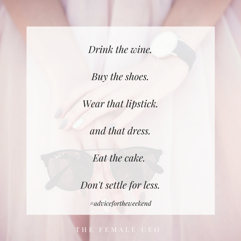 Drink the wine Buy the shoesWear the lipstickEat the cake-3.jpg