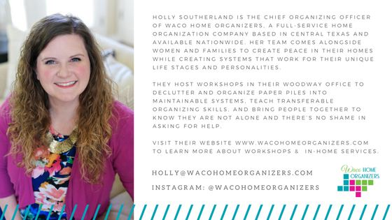 Holly Southerland is the Chief Organizing Officer of  Waco Home Organizers , a full-service home organization company based in Central Texas and available nationwide.      Her team comes alongside women and families to create peace in their homes while creating systems that work for their unique life stages and personalities. They host workshops in their Woodway office to declutter and organize paper piles into maintainable systems, teach transferable organizing skills, and bring people together to realize they are not alone and there's no shame in asking for help. Visit their website at  www.wacohomeorganizers.com  to learn more about the workshops and in-home services.