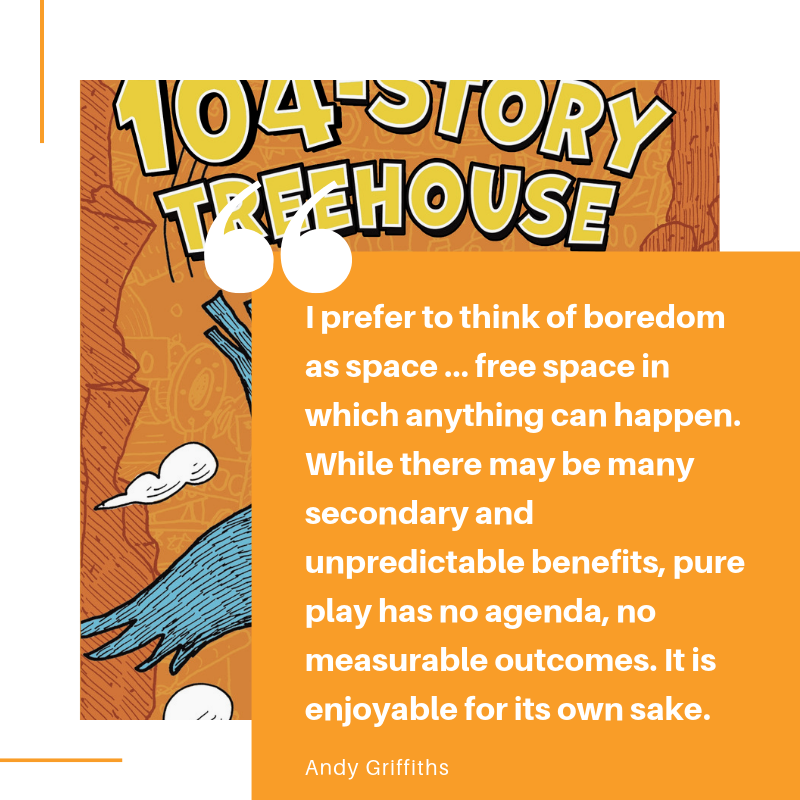 I prefer to think of boredom as space … free space in which anything can happen. While there may be many secondary and unpredictable benefits, pure play has no agenda, no measurable outcomes. It is enjoyable for its .png