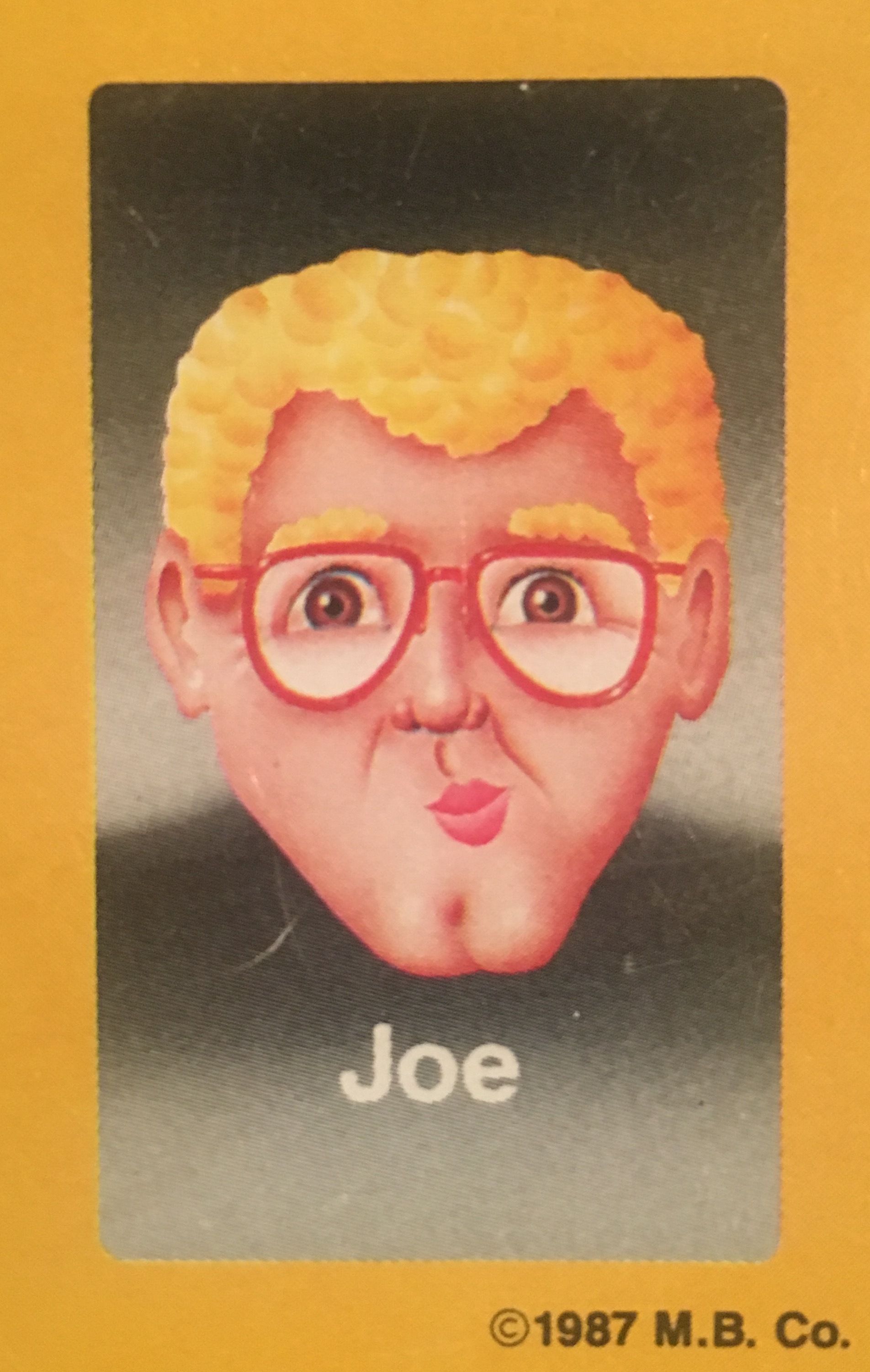 - Joe had lived a quiet, monogamous, suburban life with his wife and three children prior to his selection for the Guess Who?® game. After the promotional tour, Joe's eyes were opened, and they could never be closed again. Once his loved ones found about about the stimulant abuse and repeated instances of exchanging cash for oral sex (in a different direction than you might imagine), they left him to hit rock bottom on his own. He has yet to hit, but some reliable sources, who recently saw him sleeping on the streets of Cleveland in a puddle of animal filth, say he is getting rather close.