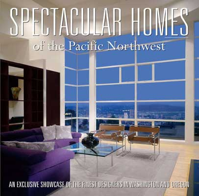 Spectacular Homes of the Pacific Northwest - Publisher: PanacheYear: 2006