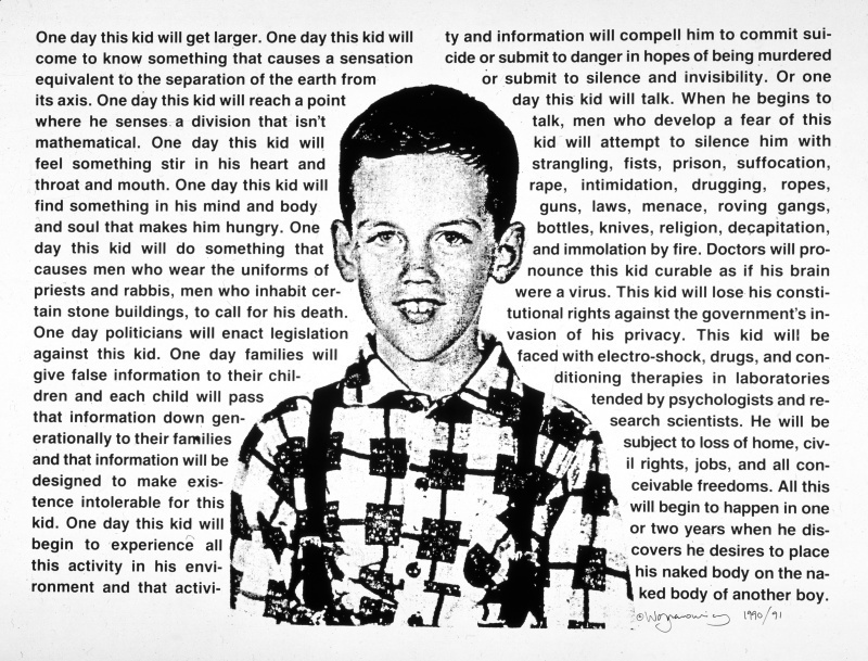 David Wojnarowicz,  Untitled (One day this kid . . .) , 1990. Photostat, 30 × 40 1/8 in. (76.2 × 101.9 cm). Edition of 10. Whitney Museum of American Art, New York; purchase with funds from the Print Committee  2002.183. Courtesy of The Estate of David Wojnarowicz and P.P.O.W Gallery, New York, NY