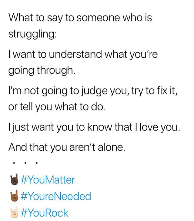 What to say to someone who is struggling:  I want to understand what you're going through.  I'm not going to judge you, try to fix it, or tell you what to do.  I just want you to know that I love you.  And that you aren't alone. ・・・ 🤘🏿#YouMatter 🤘🏾#YoureNeeded 🤘🏻#YouRock