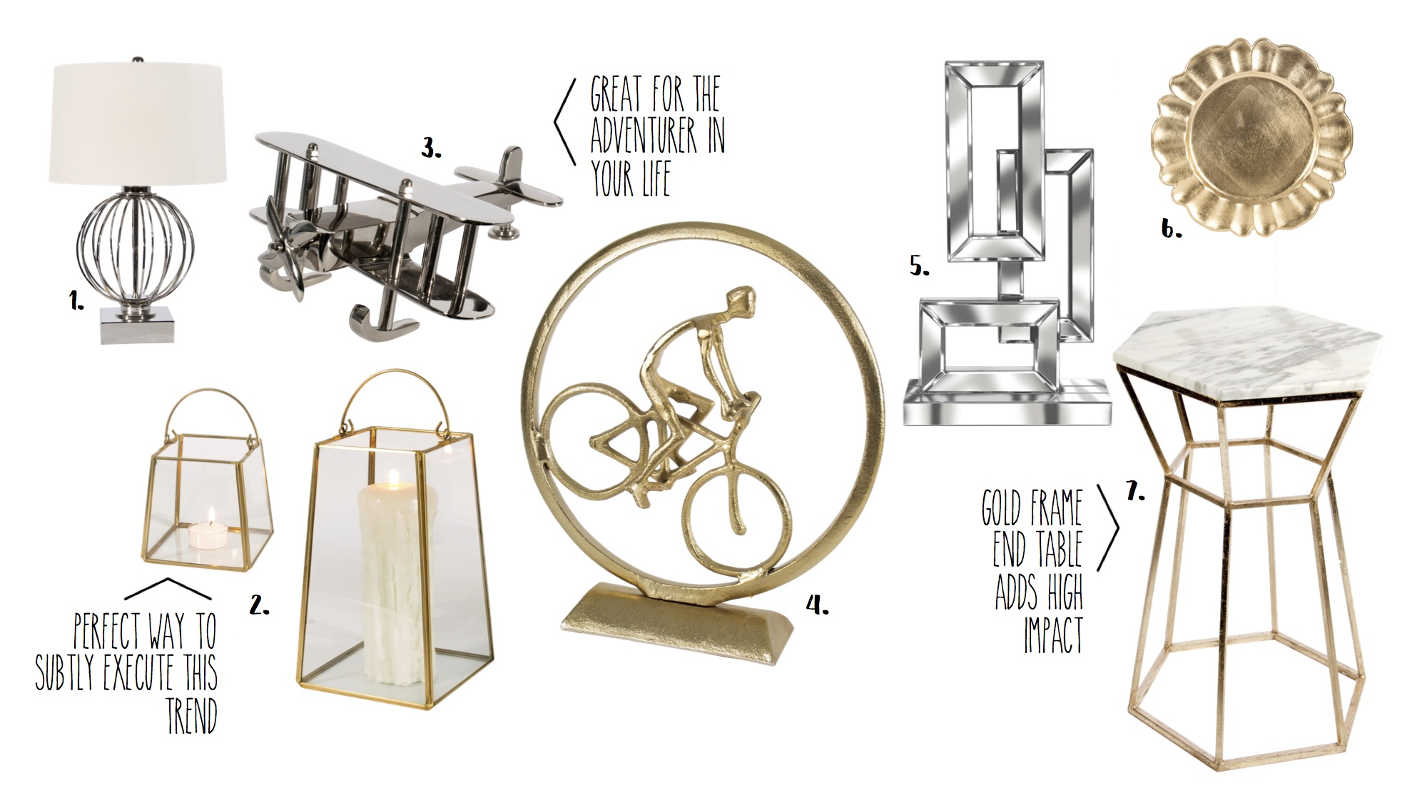 1.  Silver Lamp - $269.95  2.  Shaker Candle Holders - (s) $29.95 (l) $44.96  3.  Silver Plane Model - $92.95  4.  Biker Statue - $149.95  5.  Mirrored Statue - $198.95  6.  Gold Charger - $6.95  7.  Gold and Marble Table - $394.95
