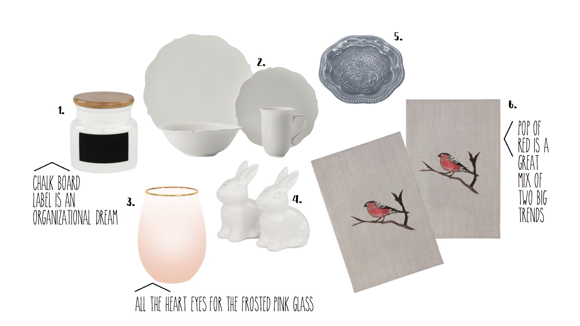 1.  Chalk Labeled Canister - $ 14.95  2.  Scalloped Edge Plate Set - $199.95 (set of 4)  3.  Pink Frosted Glass - 9.95  4.  Bunny Salt and Pepper Shakers - $9.95  5.  Grey Plate - 17.95  6.  Bird Hand Towels - $44.95