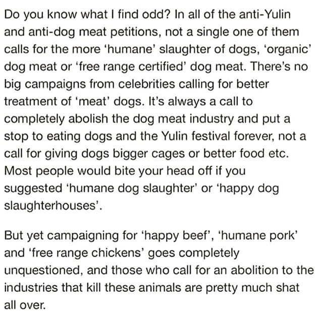 This profoundly thought provoking point about the hypocrisy of the dog meat eating was seen on Reddit (not credited but SO ON POINT!) .  During the Q&A after every talk I give at universities and colleges, someone will try to make the case that instead of trying to encourage people to stop eating animals we should all just focus on welfare reform. This is speciesism and undeniable hypocrisy. Eating ANY animal when we have other options is indefensible. The invisible divide between the animals we love and the animals we eat is a human construct and a really f**ked up one. . #vegan #veganfortheanimals #whyloveonebuteattheother #thinkcritically