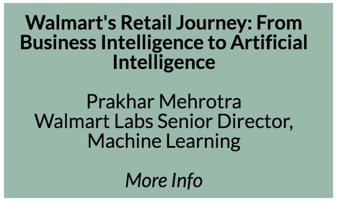 Walmart's Retail Journey: From Business Intelligence to Artificial Intelligence  The objective of this talk will be to take the audience through the AI transformation journey of the world's biggest retailer. Currently, Walmart is tackling the two most important problems in brick & mortar retail: intelligent pricing, and assortment optimization. Causal nature of these problems demand need for causal inference paradigm. The human decision making requires highly interpretable models. The speaker will discuss how the machine learning group is trying to balance interpretability with accuracy.