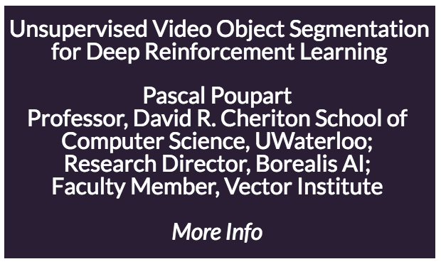 Unsupervised Video Object Segmentation for Deep Reinforcement Learning  Deep reinforcement learning (RL) in visual domains is often sample inefficient since the agent is implicitly learning to extract useful information from raw images while optimizing its policy. Furthermore the resulting policy is often a black box that is difficult to explain. The speaker will present a new technique for deep RL that automatically detects moving objects and uses the relevant information for action selection. The detection of moving objects is done in an unsupervised way by exploiting structure from motion. Over time, the agent identifies which objects are critical for decision making and gradually builds a policy based on relevant moving objects. This approach, which we call Motion-Oriented REinforcement Learning (MOREL), is demonstrated on a suite of Atari games where the ability to detect moving objects reduces the amount of interaction needed with the environment to obtain a good policy. Furthermore, the resulting policy is more interpretable than policies that directly map images to actions or values with a black box neural network. We can gain insight into the policy by inspecting the segmentation and motion of each object detected by the agent. This allows practitioners to confirm whether a policy is making decisions based on sensible information.