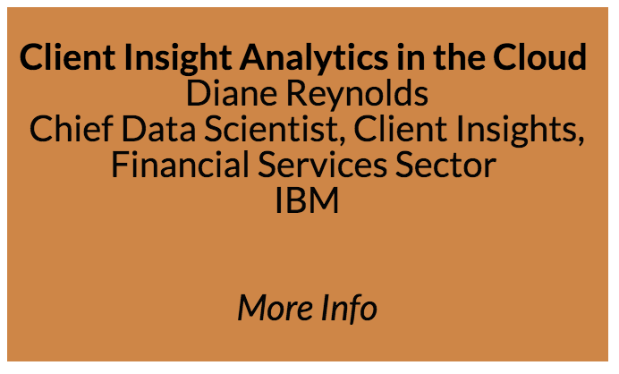 Business Talk - Client Insight Analytics in the Cloud - Diane Reynolds Chief Data Scientist, Client Insights, Financial Services Sector IBM  Abstract: Diane Reynolds has worked in the financial services analytics sector for over 20 years, but one of her most interesting projects began 2 years ago when a small team set out to transform a client insight analysis tool based on traditional software tools into a fully cloud-based solution. In this talk, she will share her experience in moving from relational databases to big data, how she achieved multi-tenancy despite the prevalence of sensitive data, and how she leveraged a variety of machine learning platforms and algorithms. You'll walk away with insights into how to 'productize' your machine learning algorithms on the cloud.