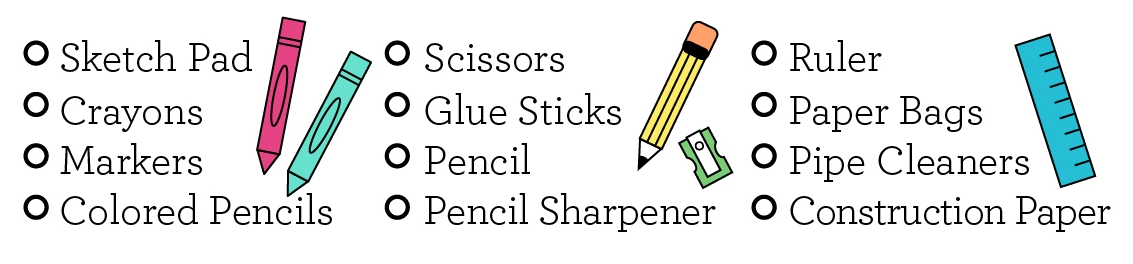 Sketch pad, scissors, crayons, glue sticks, markers, pencil, colored pencils, pencil sharpener, ruler, paper bags, pipe cleaners, construction paper