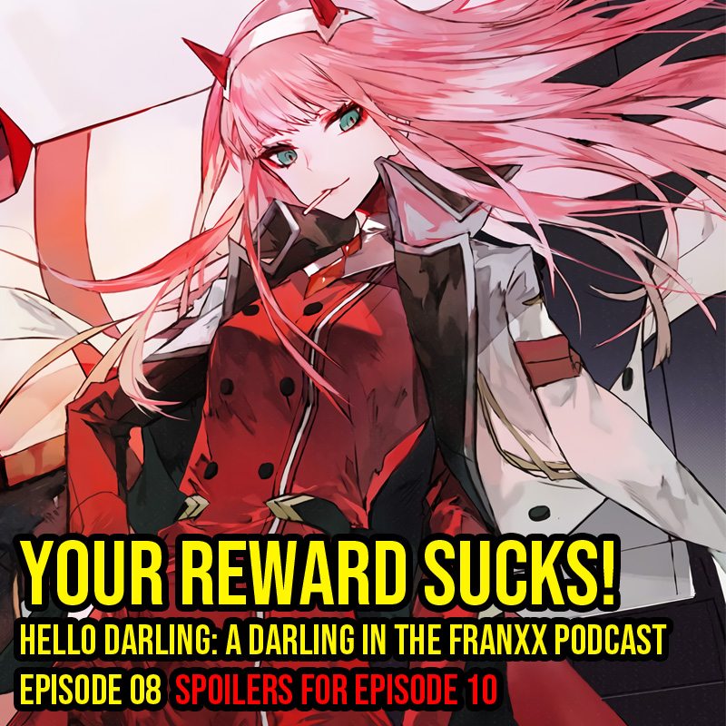 Hello Darling | A Darling in the Franxx Podcast | Episode 08 - Your Reward Sucks!   Welcome to the shitty city Zorome and friends! Lets discuss music, pets, and old people.