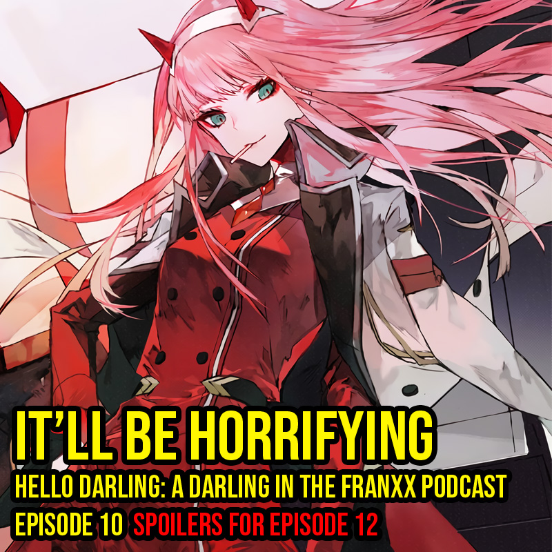 Hello Darling | A Darling in the Franxx Podcast | Episode 10 - It'll Be Horrifying   There's a lot of set up in this episode, does this mean, we're going to get a big episode next? Oh and I think this will be horrifying!