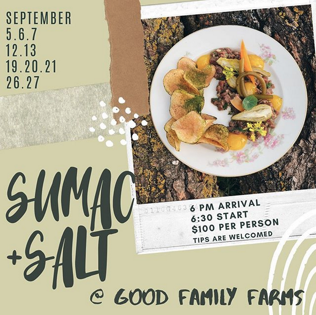Sept 5-7, 12 &13, 19-21, 26 & 27 - Sumac and Salt dinner series - When/Where: 6pmGood Family FarmsChef Joel Grey and his partner, Hannah, have teamed up with Good Family Farms again for another series of dinners. This forged and farmed dining experience is one you will remember for years to come. A cozy and welcoming space, full of the community spirit, is paired with delicious and inspiring food.  $100 per personBYOB