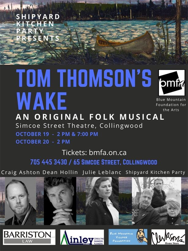 Oct 19 & 20 - Tom Thomson's Wake - Where: Simcoe Street TheatreA folk musical original! Pulling together songs & stories from loggers, lovers, friends & rangers of the legend himself, Tom Thomson. This collection of stories helps paint a new image of Canada's most iconic artist. With an original score by the Shipyard Kitchen Party. Directed by Dean Hollin and featuring Craig Ashton, Julie Leblanc, and Dean Hollin.