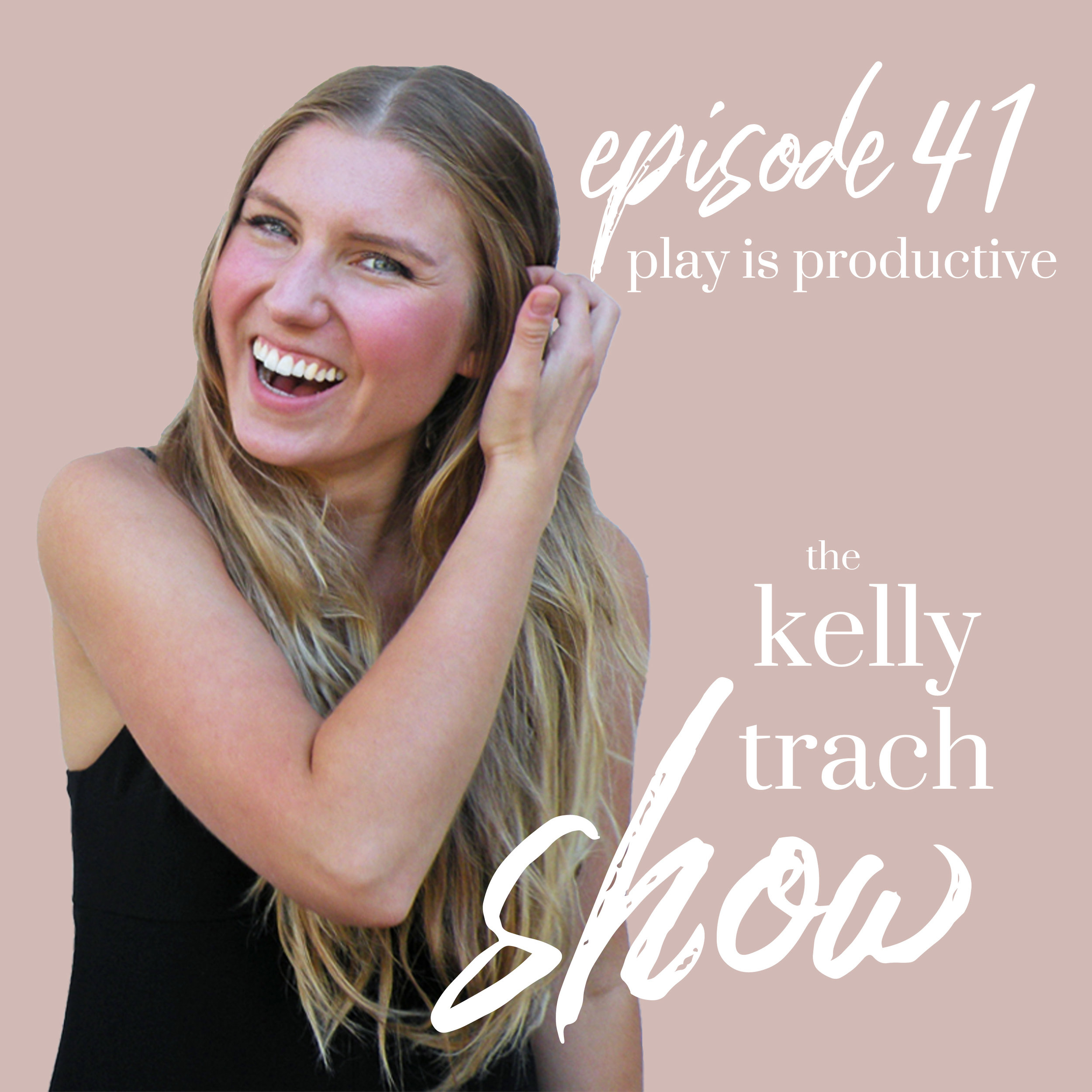 41 - Play is Productive - The Kelly Trach Show.jpg