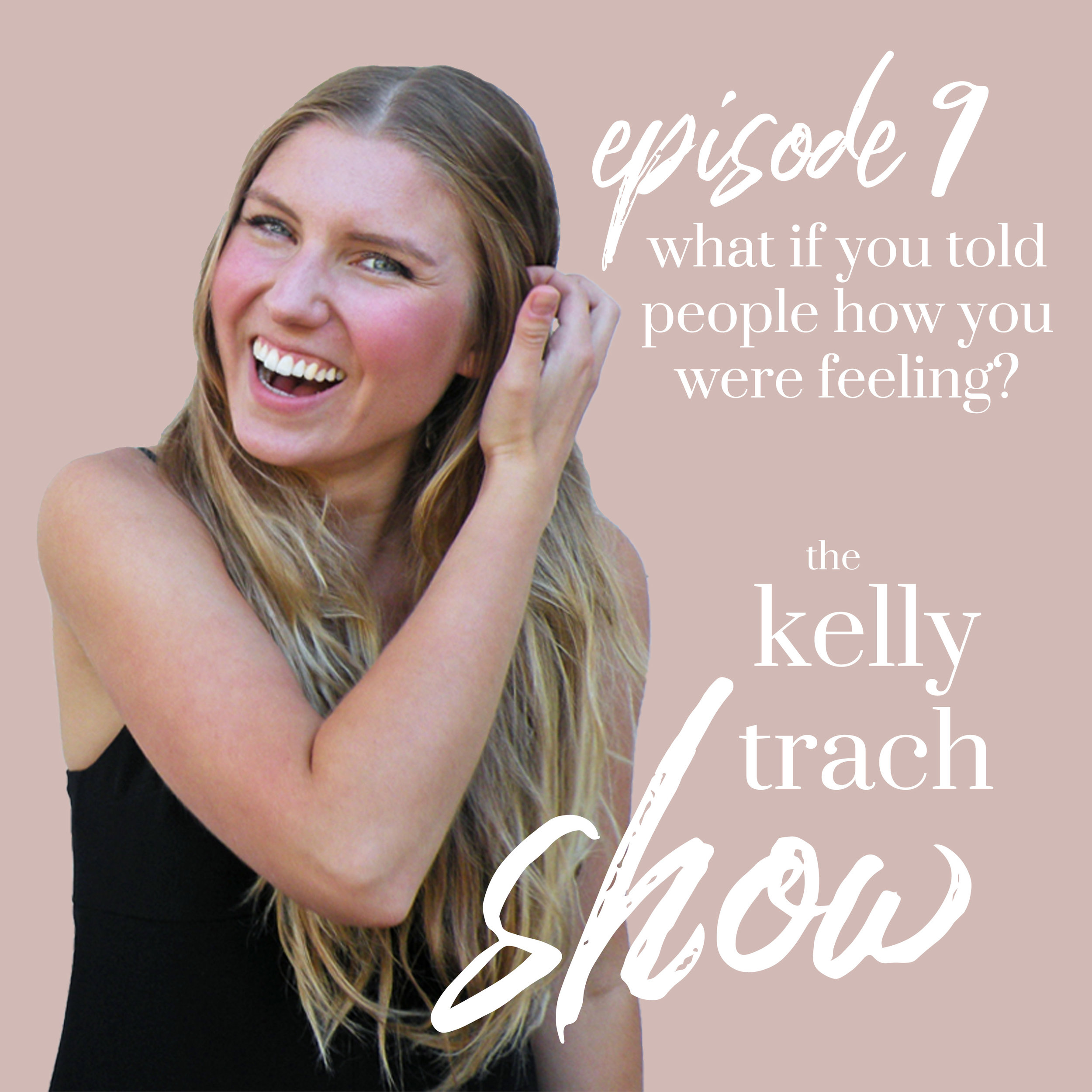 9 - What If You Told People How You Were Actually Feeling - The Kelly Trach Show.jpg