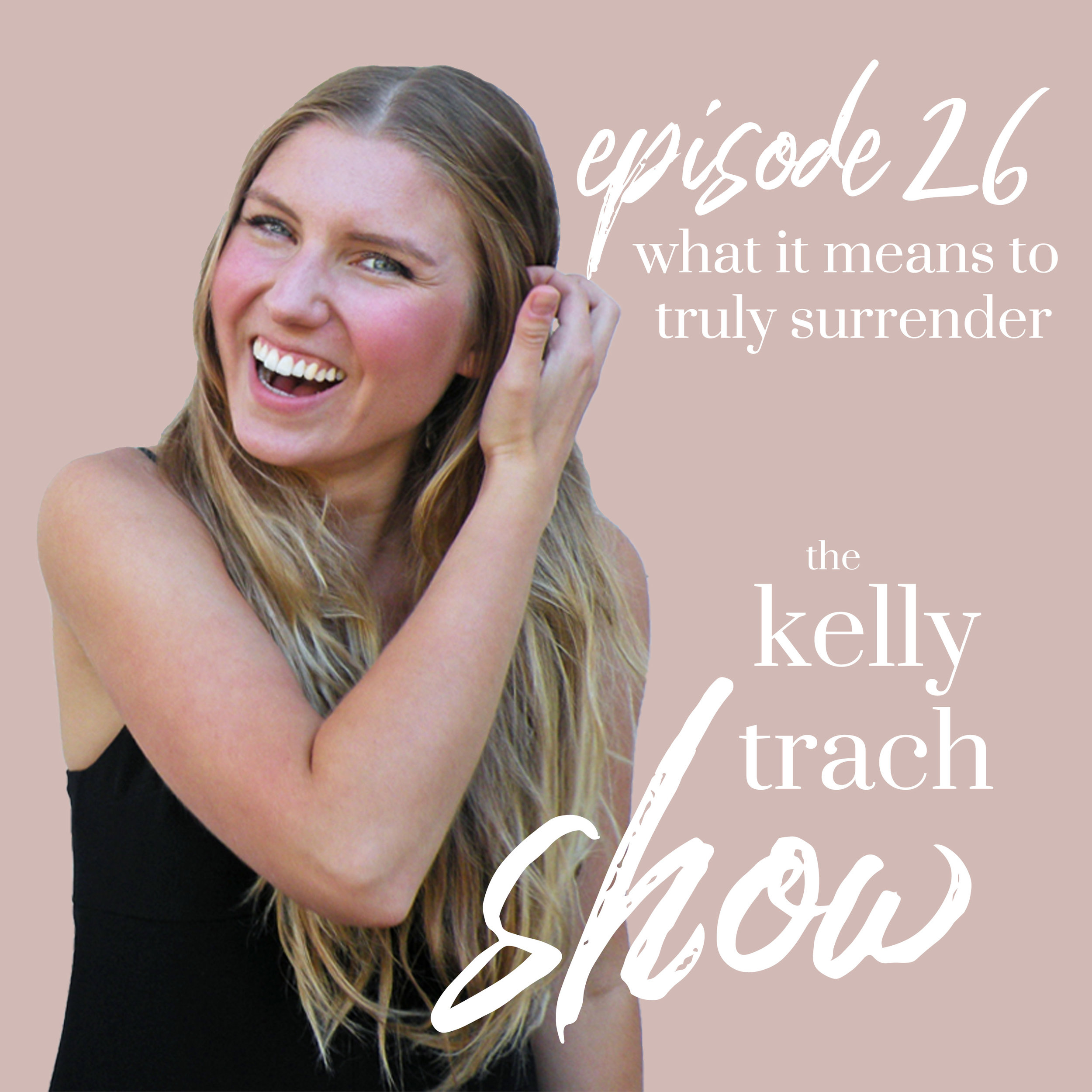 26 - What it Means to Truly Surrender - The Kelly Trach Show.jpg