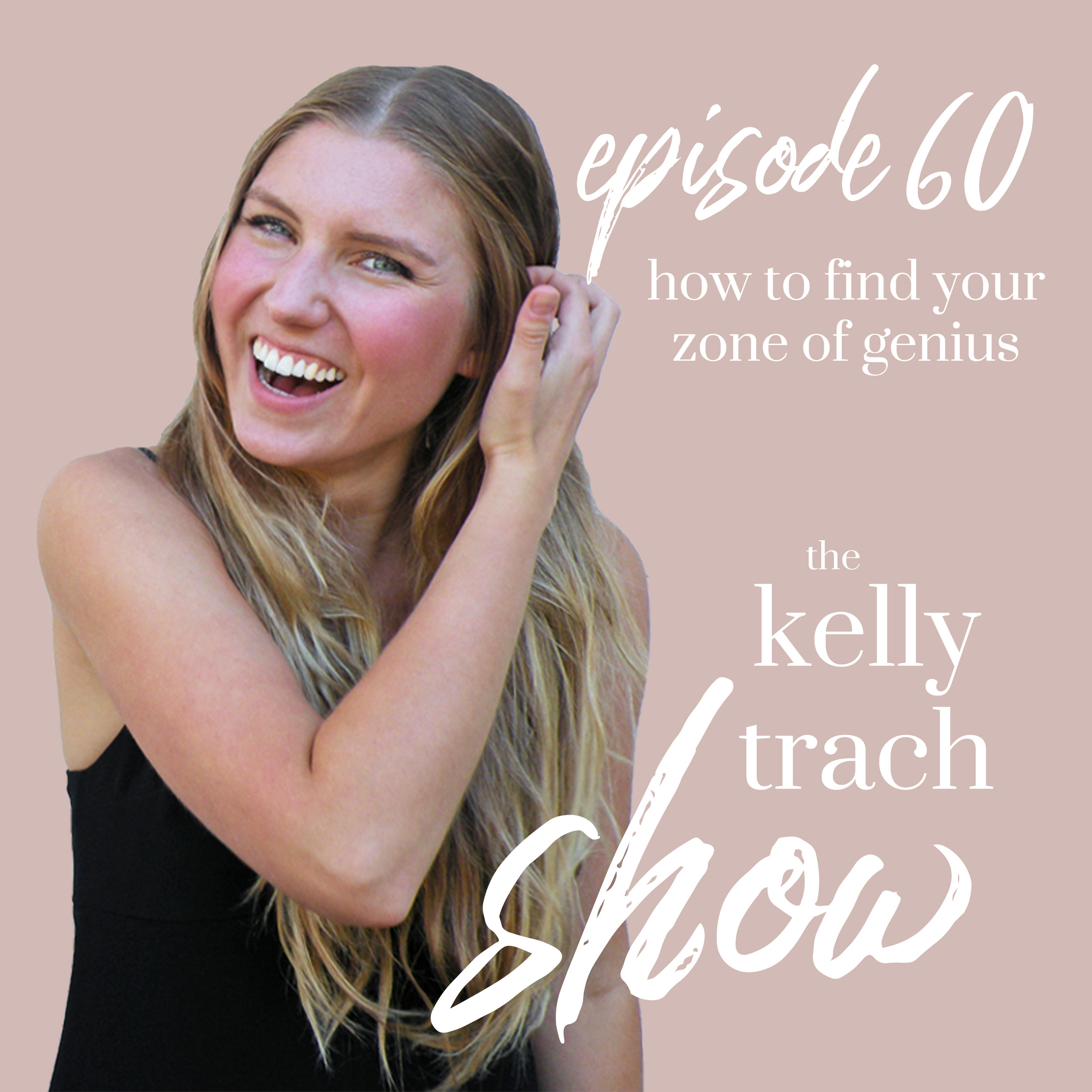 60 - How to Find Your Zone of Genius - The Kelly Trach Show Podcast.jpg