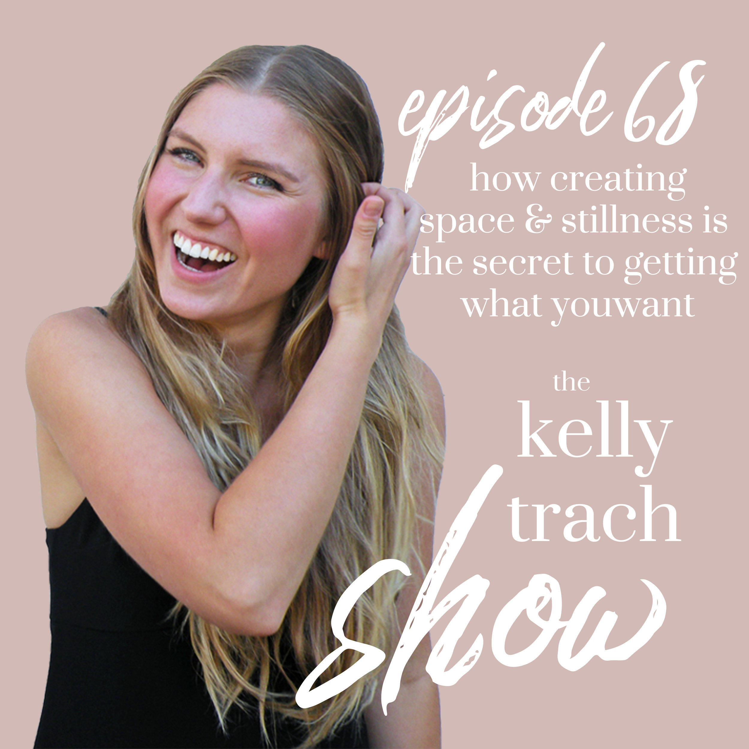 68 - How Creating Space and Stillness is the Secret to Getting What You Want - The Kelly Trach Show Podcast.jpg