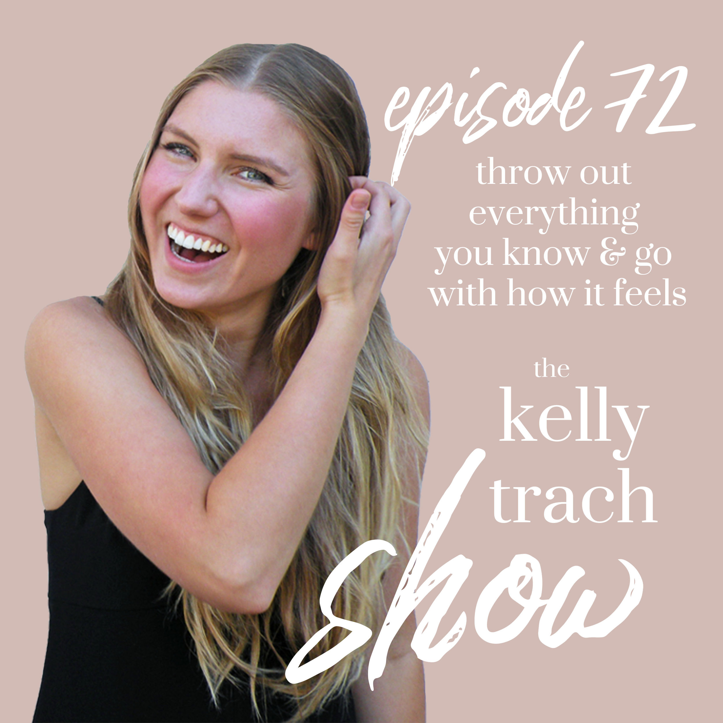 72 - Throw Out Everything You Know & Go With How it Feels - The Kelly Trach Show Podcast.jpg