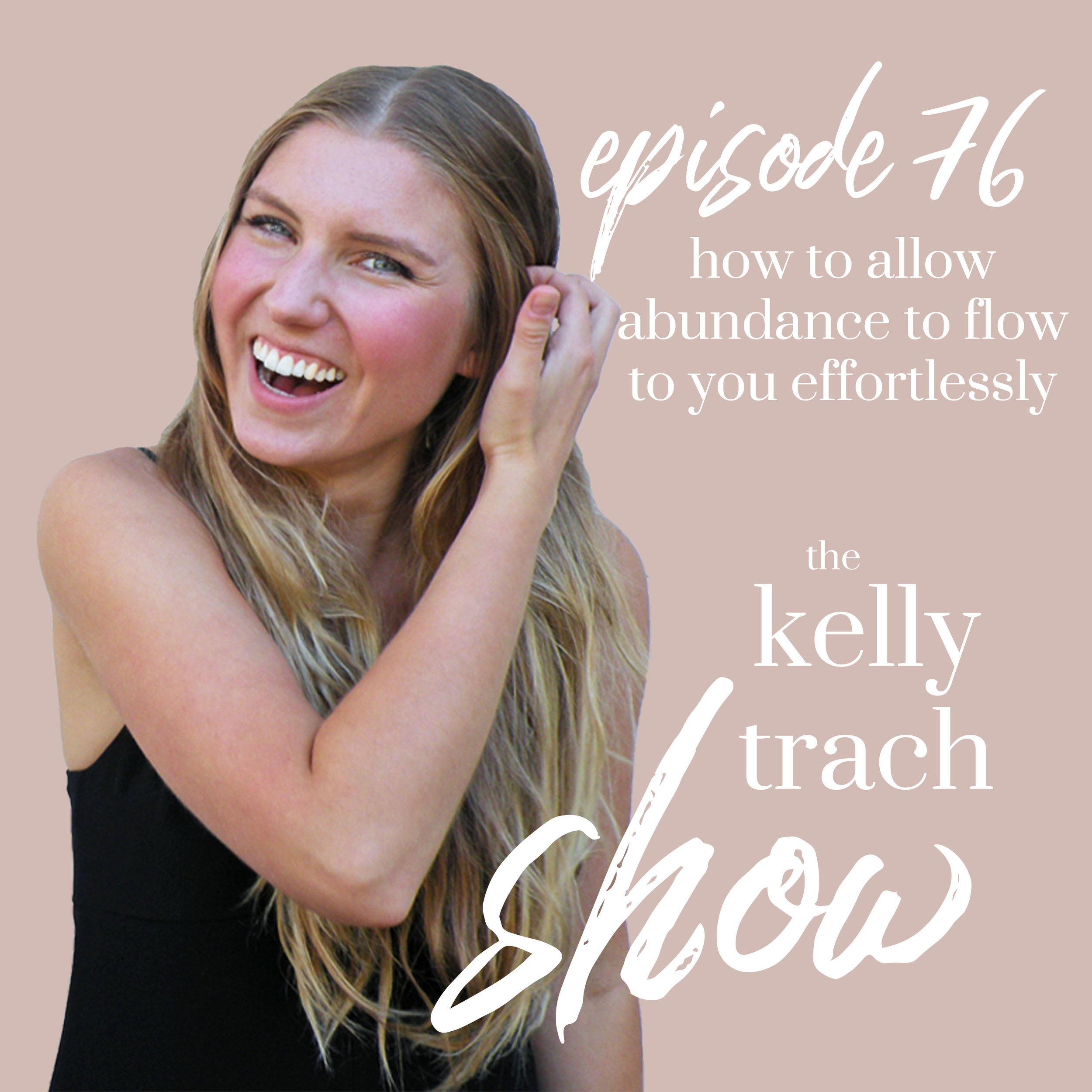 76 - How to Allow Abundance to Flow Effortlessly - The Kelly Trach Show Podcast.jpg
