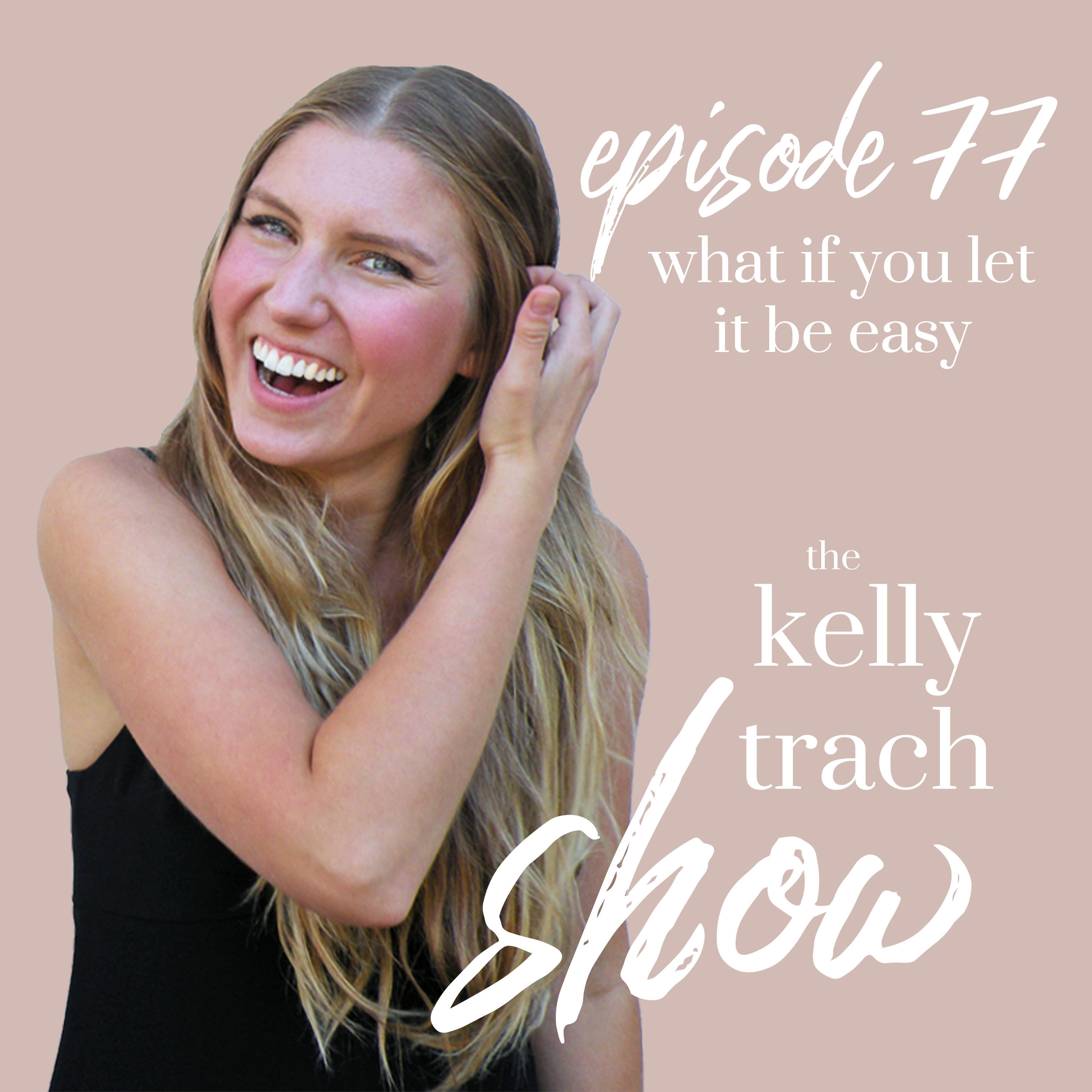 77 - What if You Let it Be Easy - The Kelly Trach Show Podcast.jpg