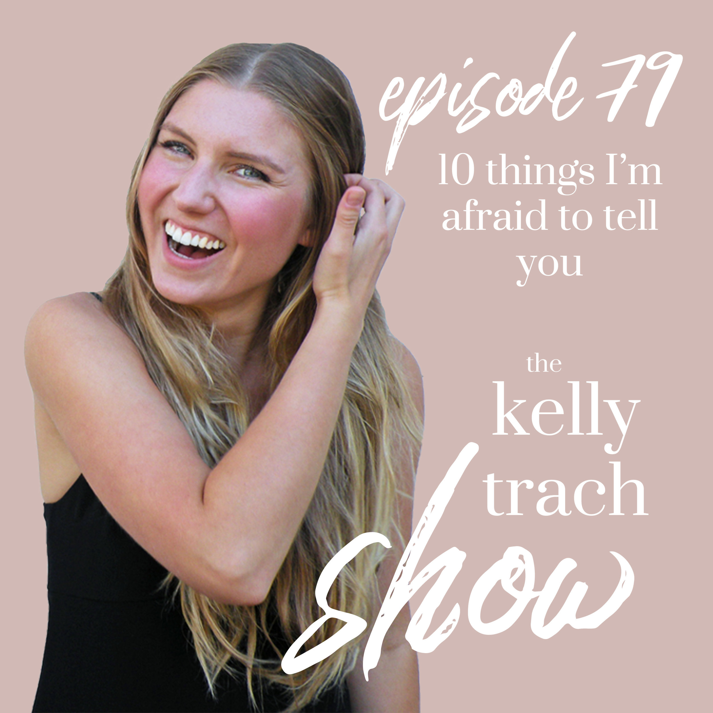 79 - Things I'm Afraid to Tell You - The Kelly Trach Show Podcast.jpg