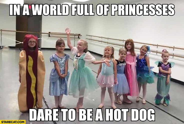 in-a-world-full-of-princesses-dare-to-be-a-hot-dog.jpg