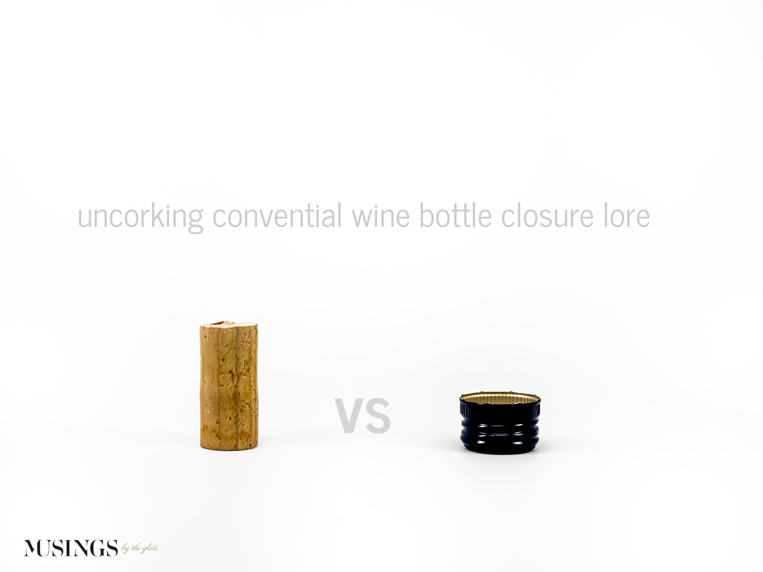 Musings by the Glass - Cork vs Screw Cap - Uncorking Conventional Wine Bottle Closure Lore