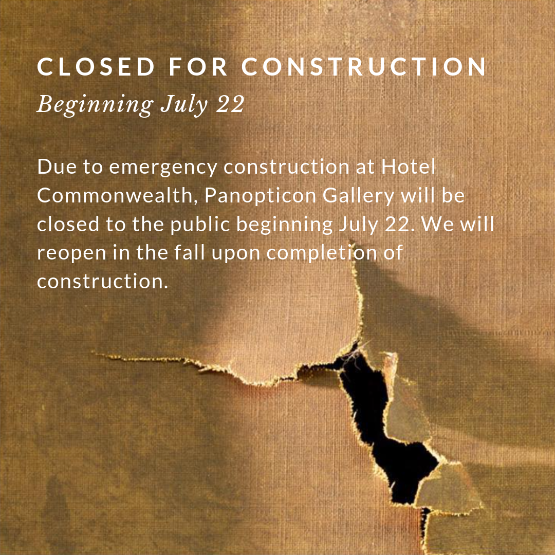 Due to emergency construction at Hotel Commonwealth, Panopticon Gallery will be closed to the public beginning July 22. We will reopen in the fall upon completion of construction..png