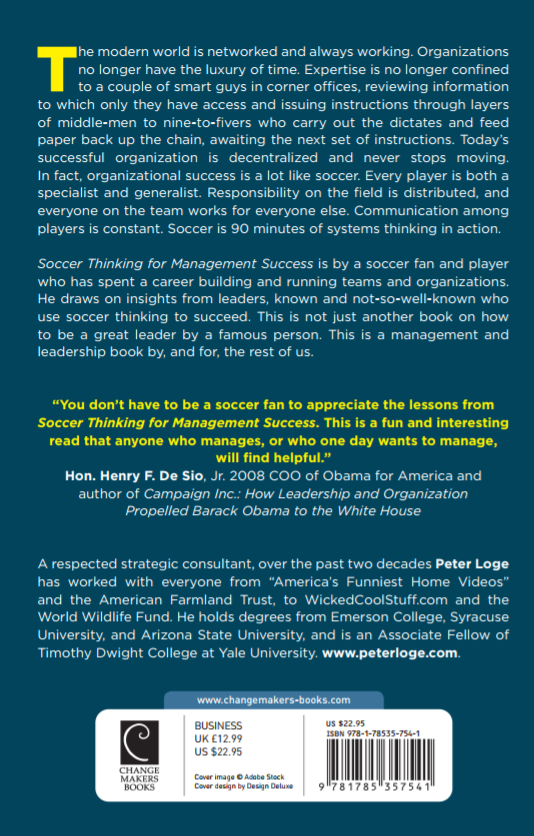 """What others are saying about Soccer Thinking for Management Success - Though it may not have been apparent at first, I quickly learned that many of the principles and skills I learned on the soccer field and in the locker room directly applied to my new life in an office, handling and managing some of the brightest people I've ever met. Peter's book seamlessly brings both worlds together and shows just how similar they can be. Danny Karbassiyoon, Co-Founder and Product Lead, PLAYRMAKR and Total Soccer: Road to Glory, author of The Arsenal Yankee, first American to score at ArsenalYou don't have to be a soccer fan to appreciate the lessons from Soccer Thinking for Management Success. This is a fun and interesting read that anyone who manages, or who one day wants to manage, will find helpful. Hon. Henry F. De Sio, Jr., 2008 COO of Obama for America and author of Campaign Inc.: How Leadership and Organization Propelled Barack Obama to the White House I tell my management students the same thing I tell my soccer teams – communicate, support each other, and hold each other accountable. Peter captures these lessons and more in ways that show how thinking like a soccer player can help professionals succeed. Matt Winkler, Director, Sports Analytics & Management, American University and Founder, The Sports Events Marketing Experience (The SEME), youth coach """"Soccer is war"""" Rinus Michels, the famed Dutch soccer coach, once said. Peter Loge doesn't go that far, but offers a highly Soccer Thinking for Management Success original take on what business can learn from the addictive stew of tactical genius, technical brilliance and raw emotions that make soccer the world's most beautiful game. Friso van der Oord, Director of Research, National Association of Corporate Directors; author of Johan Cruyff, the American Years; aging soccer player and lifelong fan"""