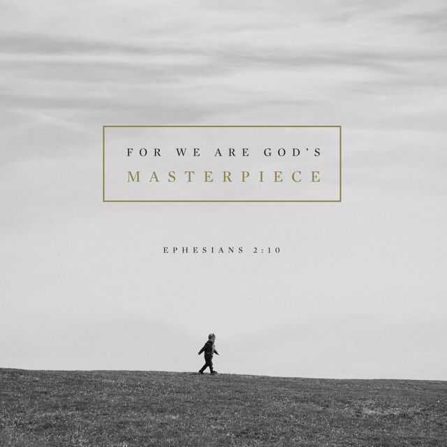 """""""For we are God's masterpiece. He has created us anew in Christ Jesus, so we can do the good things he planned for us long ago."""" Ephesians 2:10 NLT"""
