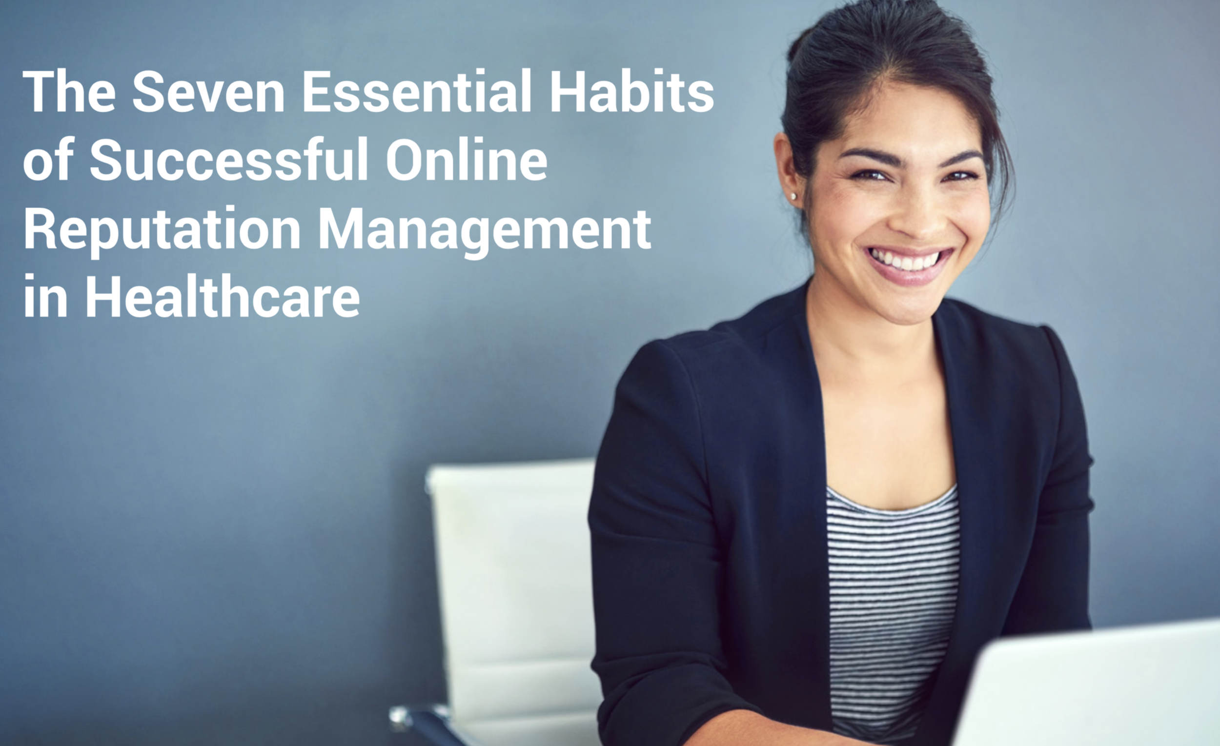 The Seven Essential Habits of Successful Online Reputation Management in Healthcare.